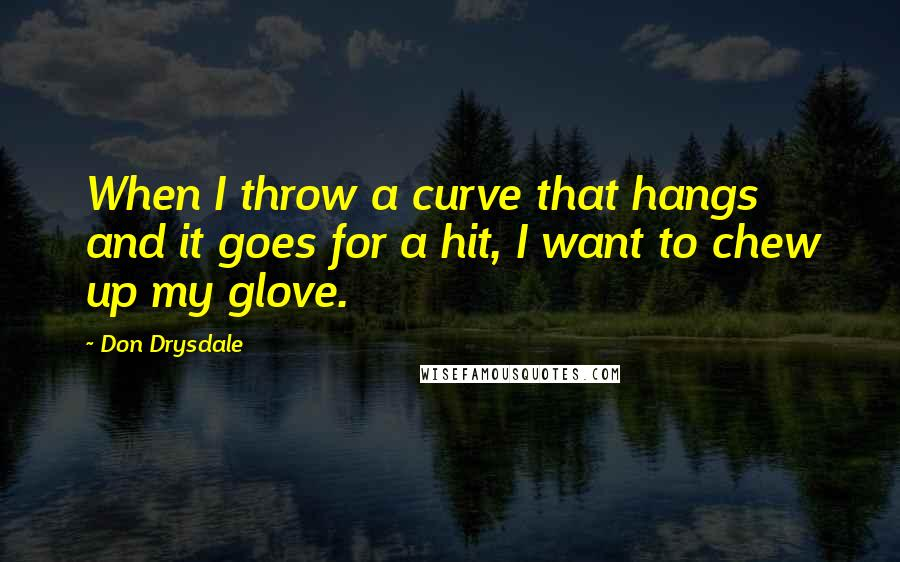 Don Drysdale quotes: When I throw a curve that hangs and it goes for a hit, I want to chew up my glove.