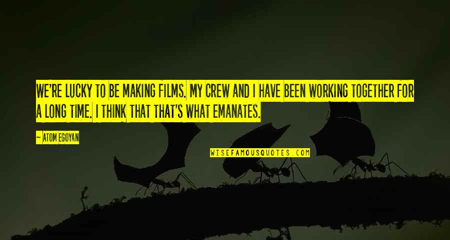 Don Eat Your Words Quotes By Atom Egoyan: We're lucky to be making films. My crew