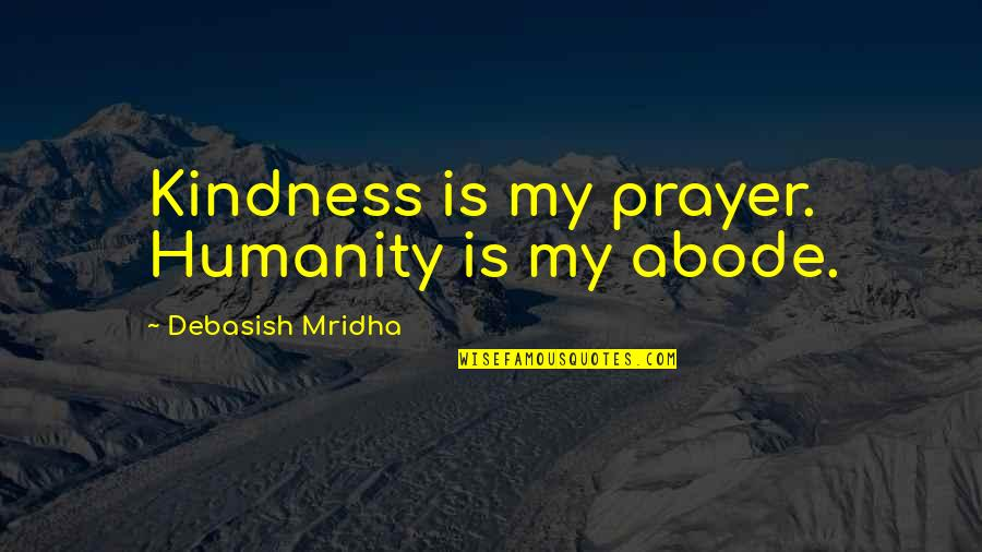 Don Eat Your Words Quotes By Debasish Mridha: Kindness is my prayer. Humanity is my abode.