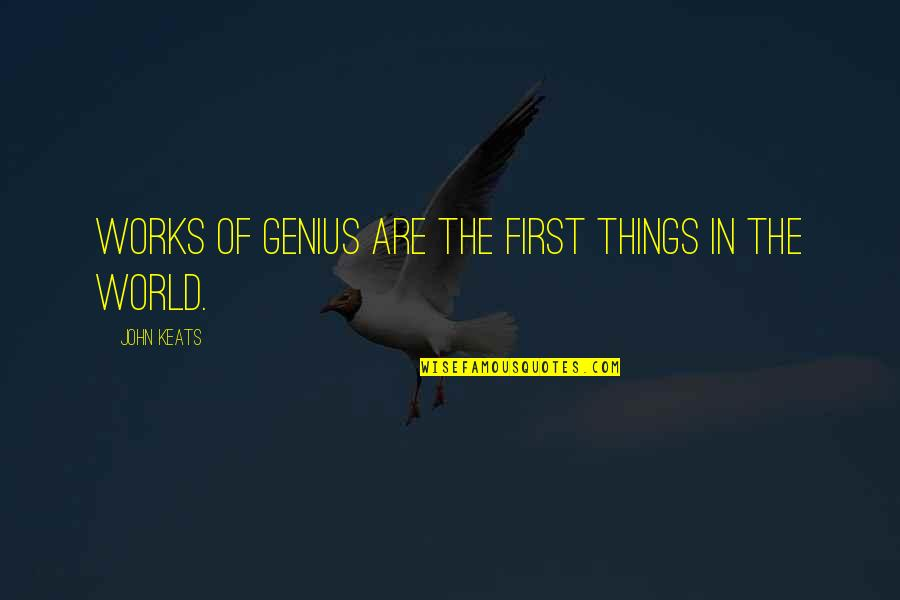 Don Eat Your Words Quotes By John Keats: Works of genius are the first things in