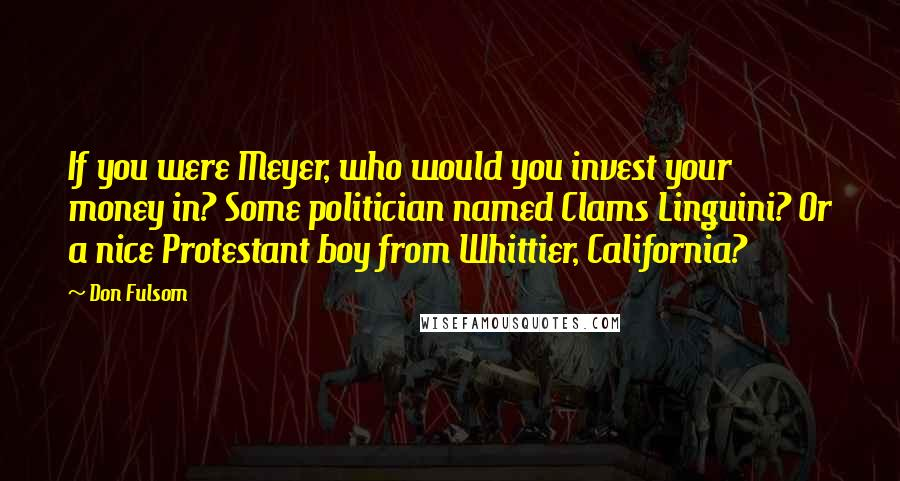 Don Fulsom quotes: If you were Meyer, who would you invest your money in? Some politician named Clams Linguini? Or a nice Protestant boy from Whittier, California?