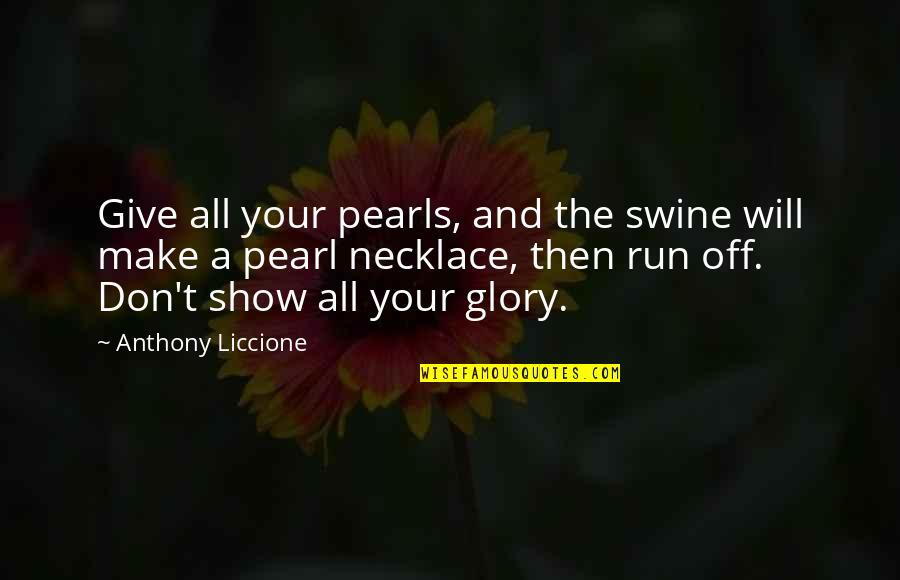 Don Give Up Now Quotes By Anthony Liccione: Give all your pearls, and the swine will