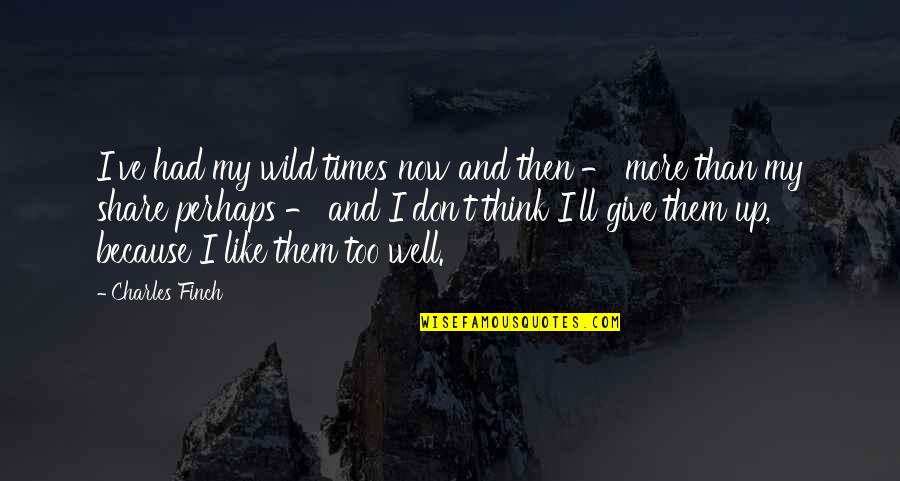 Don Give Up Now Quotes By Charles Finch: I've had my wild times now and then