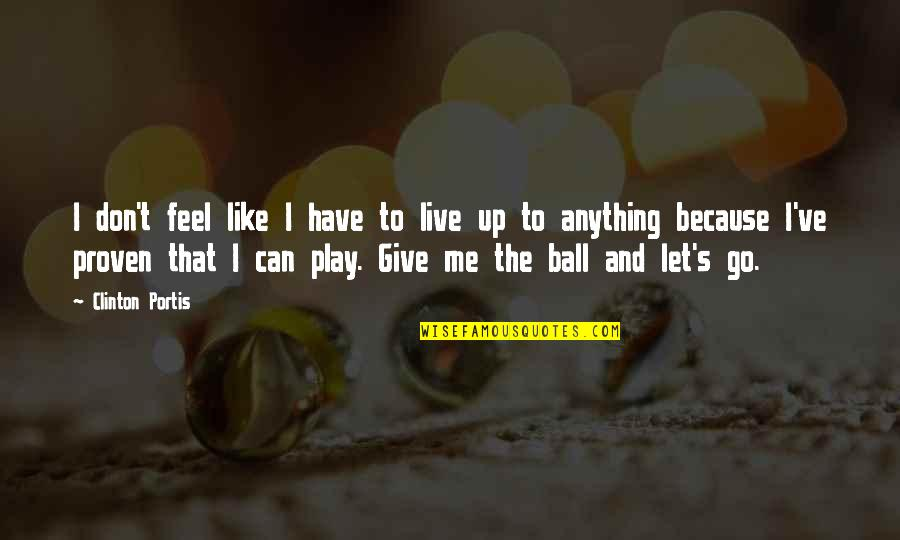 Don Give Up Now Quotes By Clinton Portis: I don't feel like I have to live