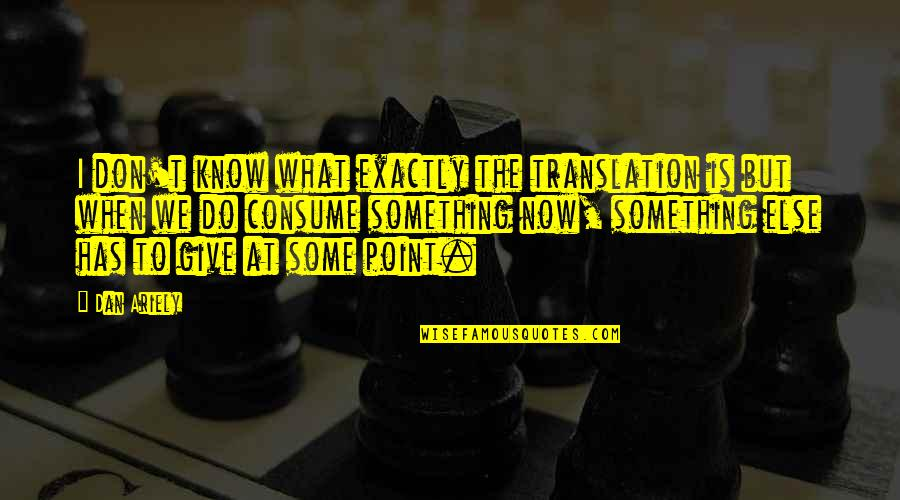 Don Give Up Now Quotes By Dan Ariely: I don't know what exactly the translation is