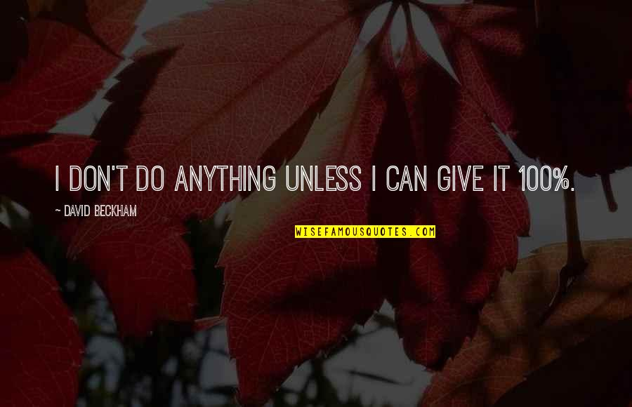 Don Give Up Now Quotes By David Beckham: I don't do anything unless I can give