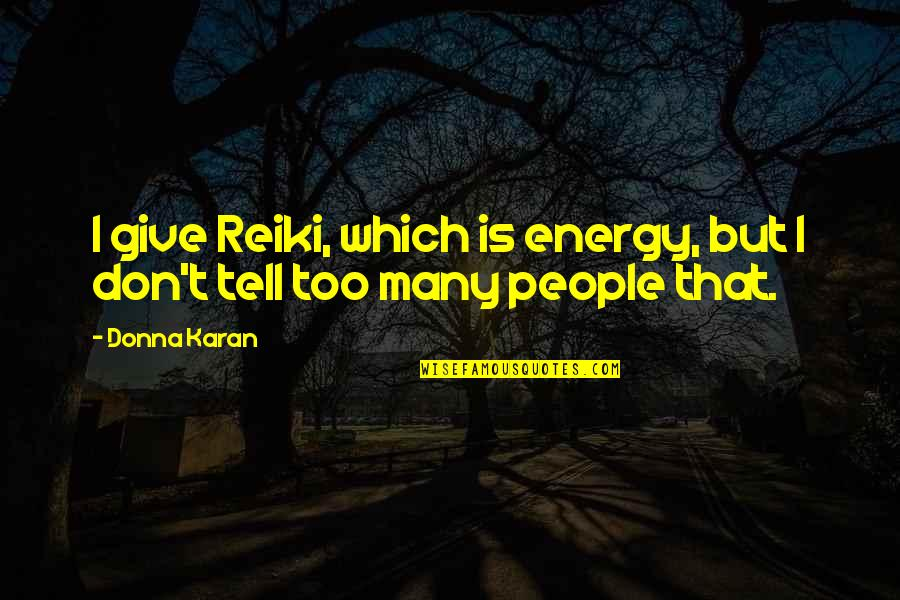 Don Give Up Now Quotes By Donna Karan: I give Reiki, which is energy, but I