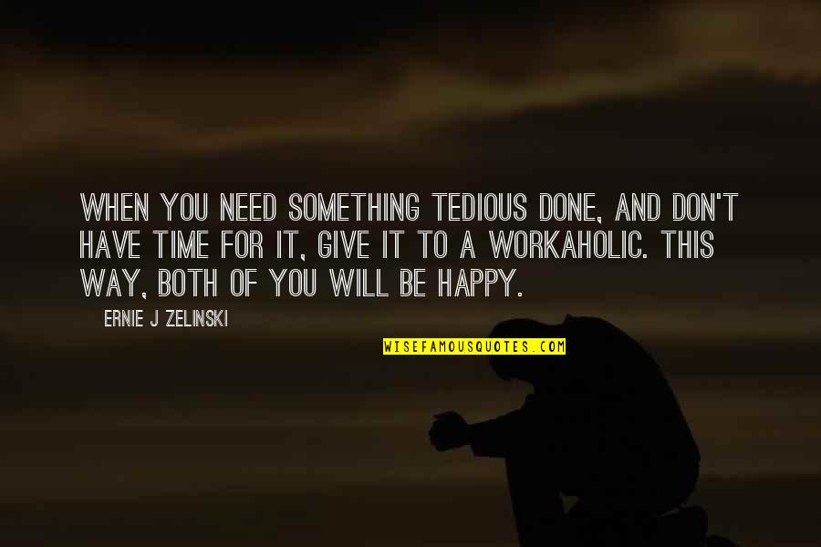 Don Give Up Now Quotes By Ernie J Zelinski: When you need something tedious done, and don't