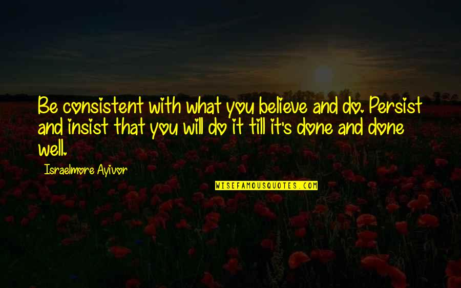Don Give Up Now Quotes By Israelmore Ayivor: Be consistent with what you believe and do.