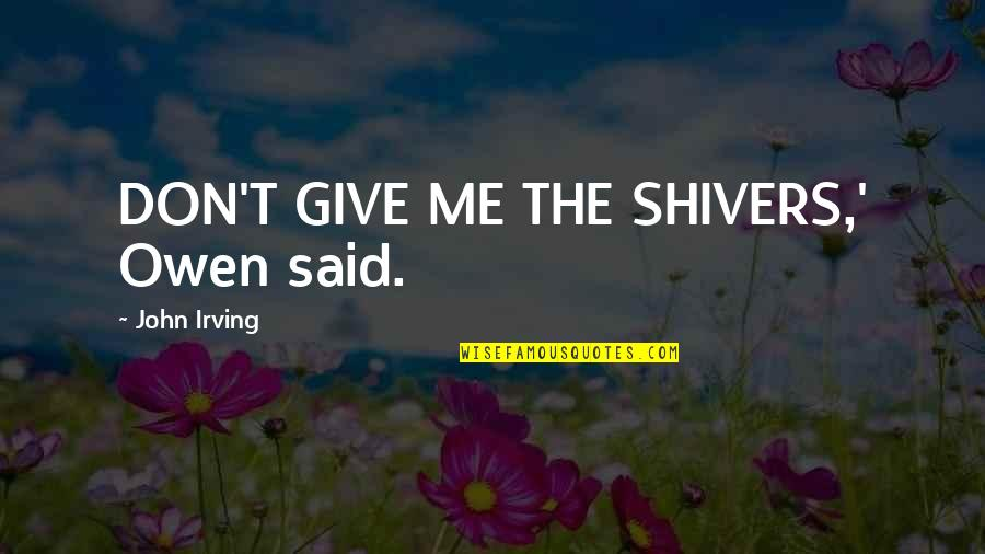 Don Give Up Now Quotes By John Irving: DON'T GIVE ME THE SHIVERS,' Owen said.