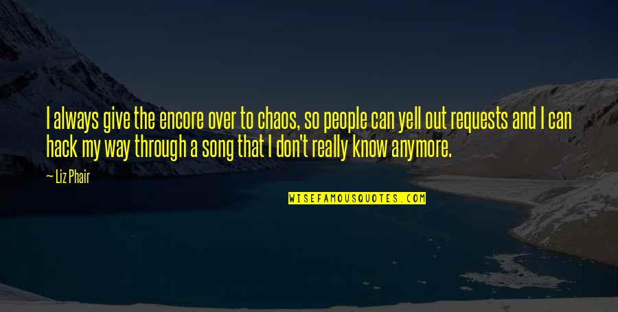 Don Give Up Now Quotes By Liz Phair: I always give the encore over to chaos,