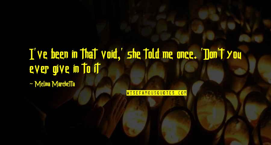 Don Give Up Now Quotes By Melina Marchetta: I've been in that void,' she told me