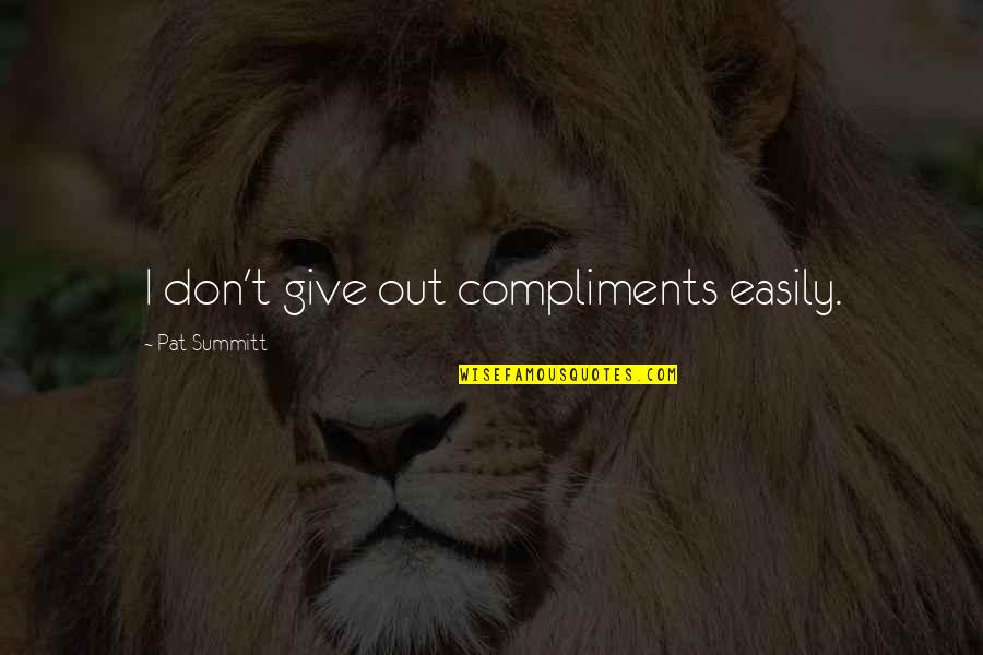 Don Give Up Now Quotes By Pat Summitt: I don't give out compliments easily.