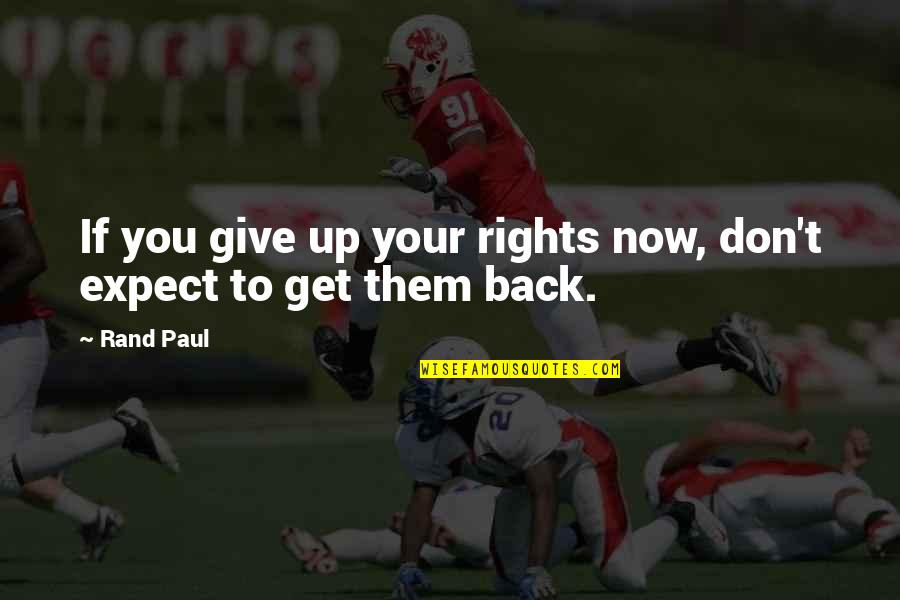 Don Give Up Now Quotes By Rand Paul: If you give up your rights now, don't
