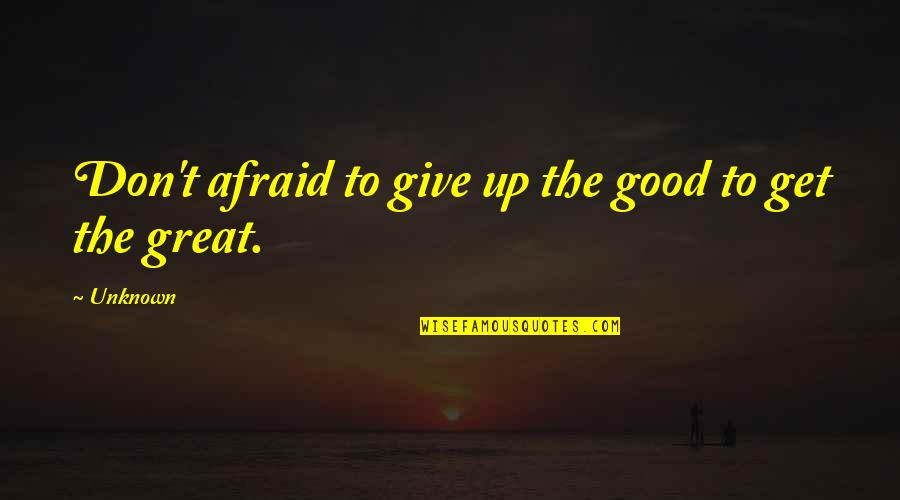 Don Give Up Now Quotes By Unknown: Don't afraid to give up the good to
