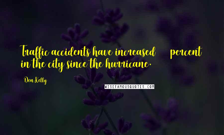 Don Kelly quotes: Traffic accidents have increased 100 percent in the city since the hurricane.