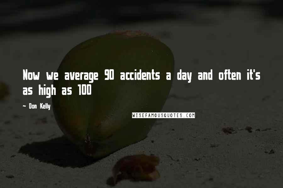 Don Kelly quotes: Now we average 90 accidents a day and often it's as high as 100