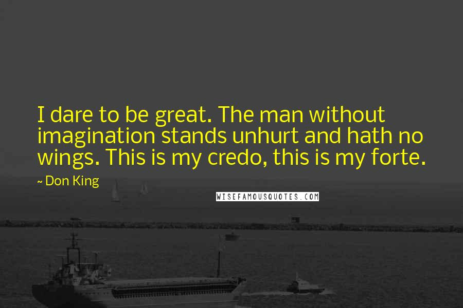 Don King quotes: I dare to be great. The man without imagination stands unhurt and hath no wings. This is my credo, this is my forte.