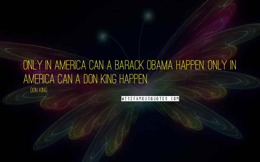 Don King quotes: Only in America can a Barack Obama happen. Only in America can a Don King happen.