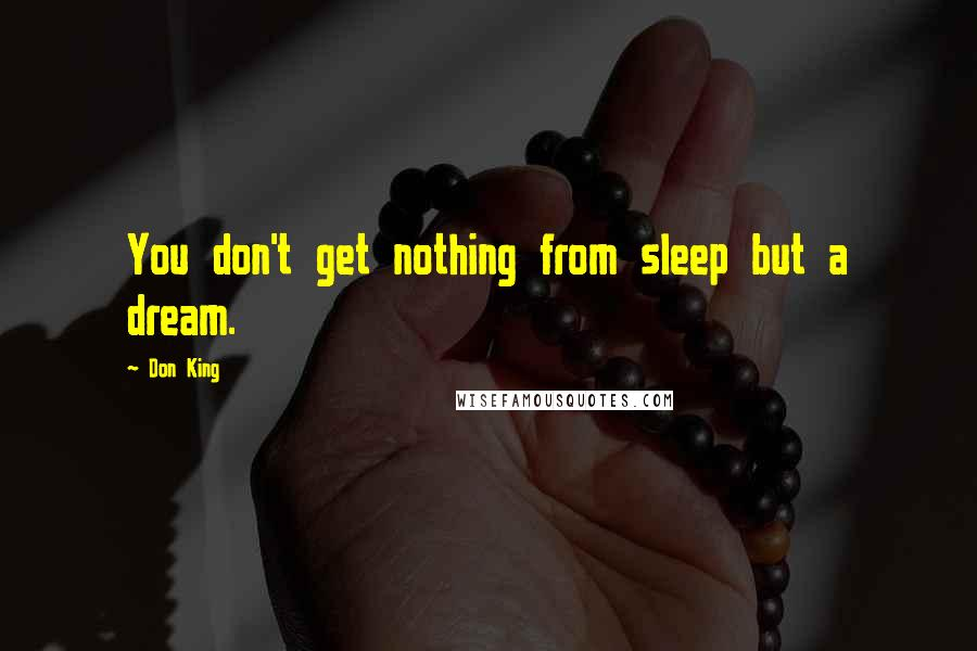 Don King quotes: You don't get nothing from sleep but a dream.
