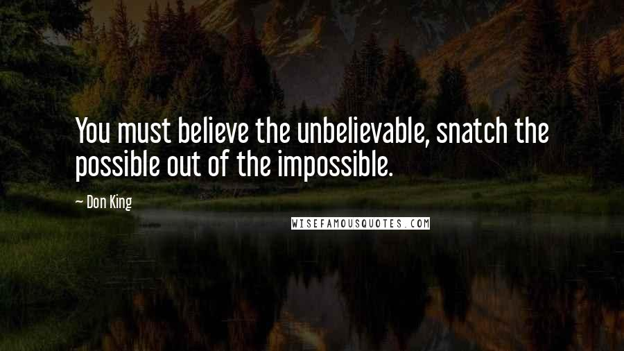 Don King quotes: You must believe the unbelievable, snatch the possible out of the impossible.