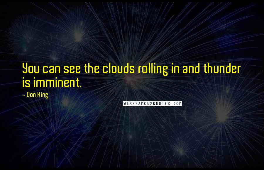 Don King quotes: You can see the clouds rolling in and thunder is imminent.