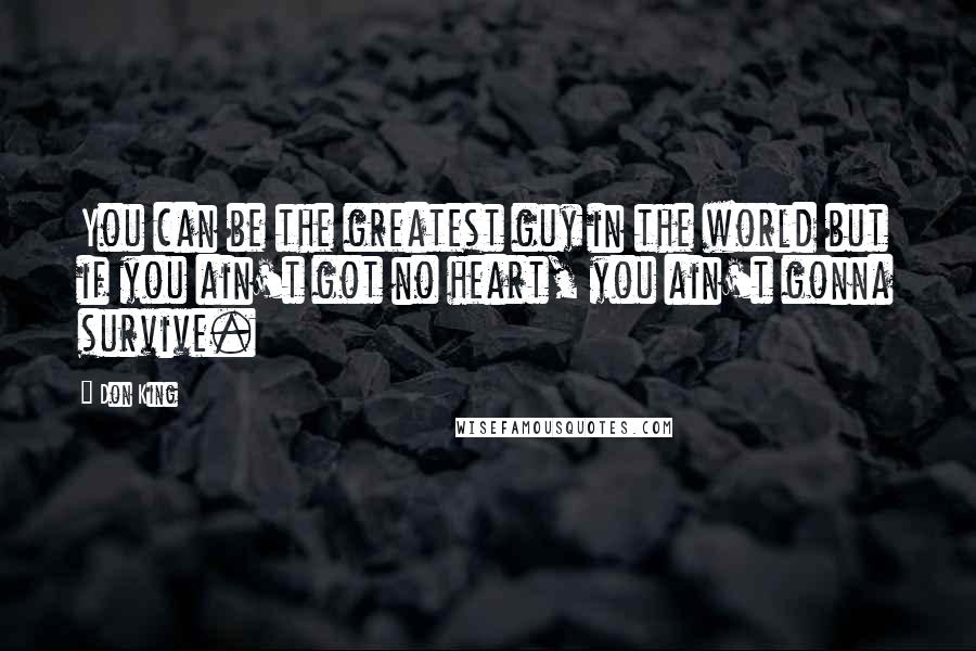 Don King quotes: You can be the greatest guy in the world but if you ain't got no heart, you ain't gonna survive.