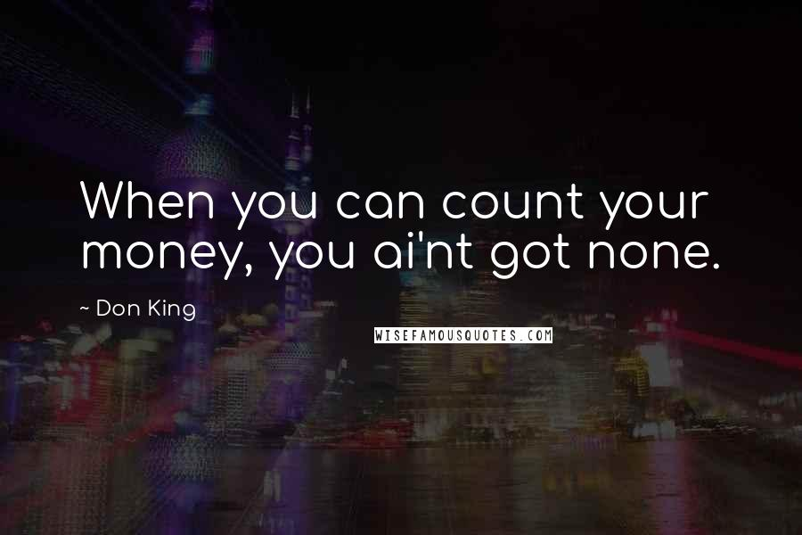 Don King quotes: When you can count your money, you ai'nt got none.