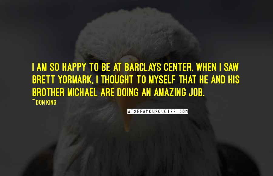 Don King quotes: I am so happy to be at Barclays Center. When I saw Brett Yormark, I thought to myself that he and his brother Michael are doing an amazing job.