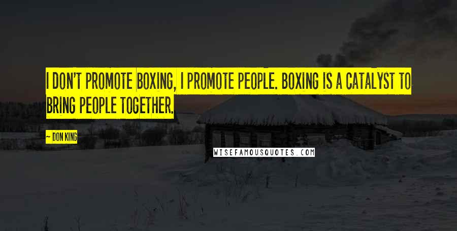 Don King quotes: I don't promote boxing, I promote people. Boxing is a catalyst to bring people together.