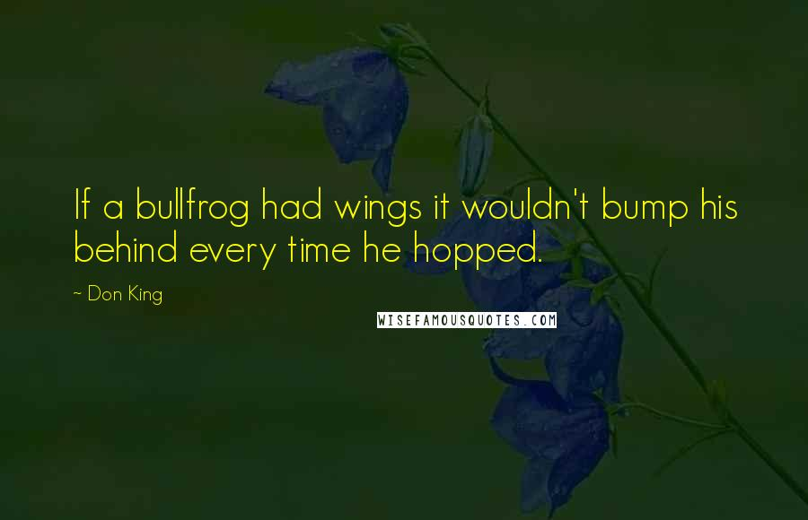 Don King quotes: If a bullfrog had wings it wouldn't bump his behind every time he hopped.