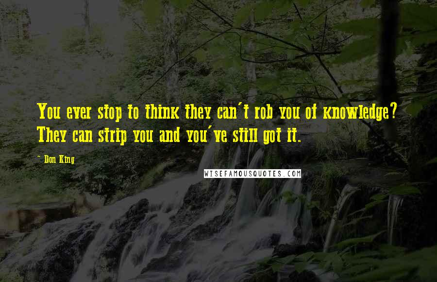 Don King quotes: You ever stop to think they can't rob you of knowledge? They can strip you and you've still got it.