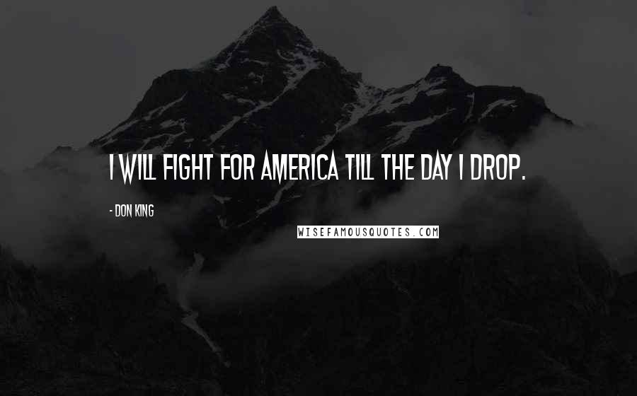 Don King quotes: I will fight for America till the day I drop.