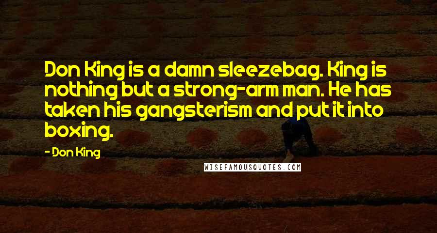 Don King quotes: Don King is a damn sleezebag. King is nothing but a strong-arm man. He has taken his gangsterism and put it into boxing.