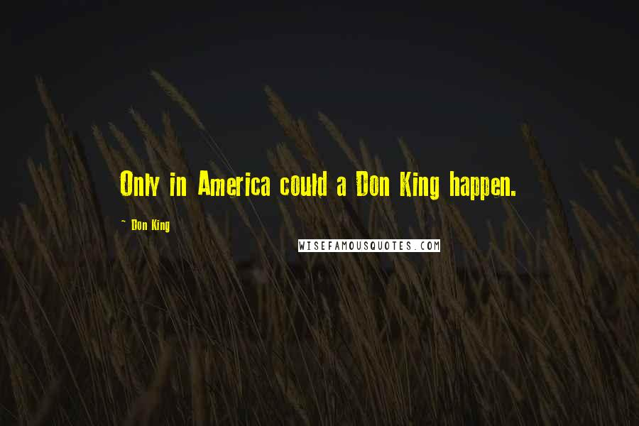 Don King quotes: Only in America could a Don King happen.