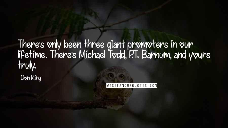 Don King quotes: There's only been three giant promoters in our lifetime. There's Michael Todd, P.T. Barnum, and yours truly.