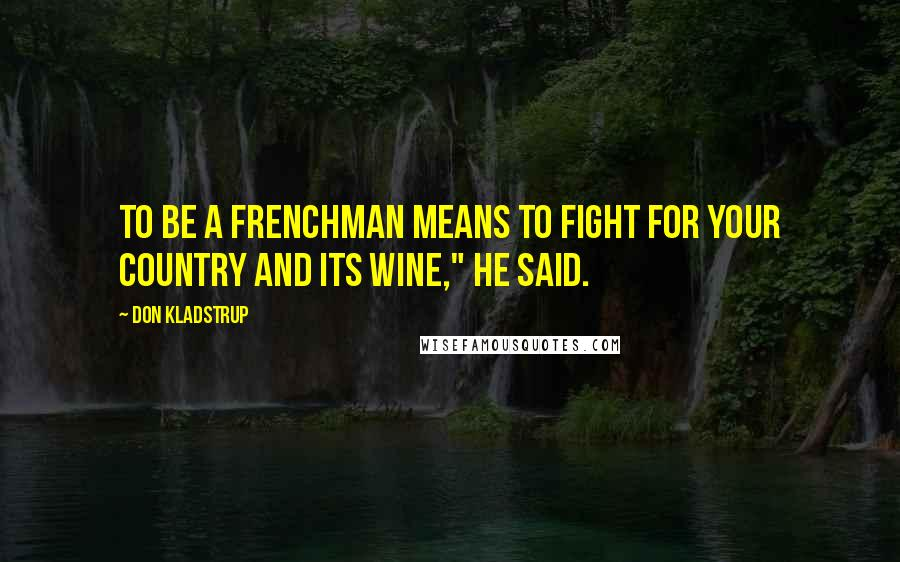 """Don Kladstrup quotes: To be a Frenchman means to fight for your country and its wine,"""" he said."""