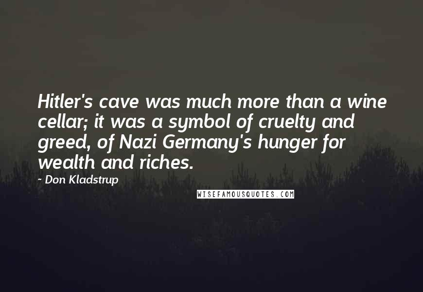 Don Kladstrup quotes: Hitler's cave was much more than a wine cellar; it was a symbol of cruelty and greed, of Nazi Germany's hunger for wealth and riches.