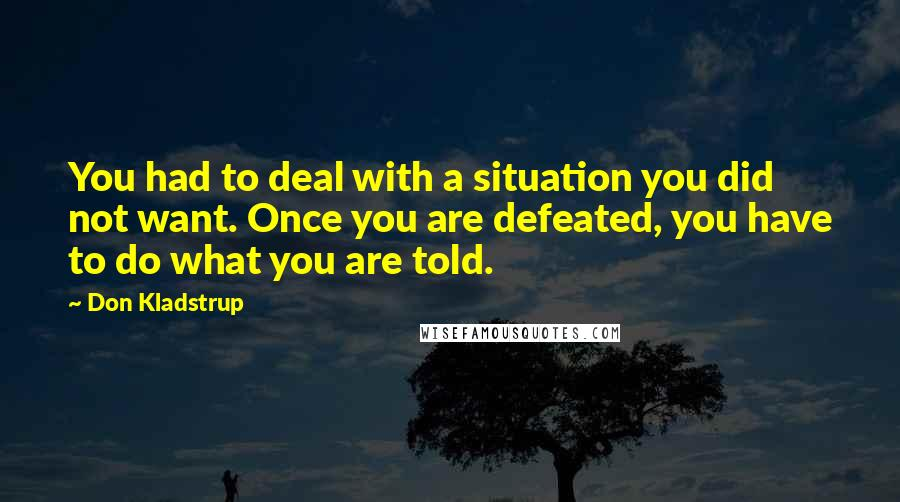 Don Kladstrup quotes: You had to deal with a situation you did not want. Once you are defeated, you have to do what you are told.
