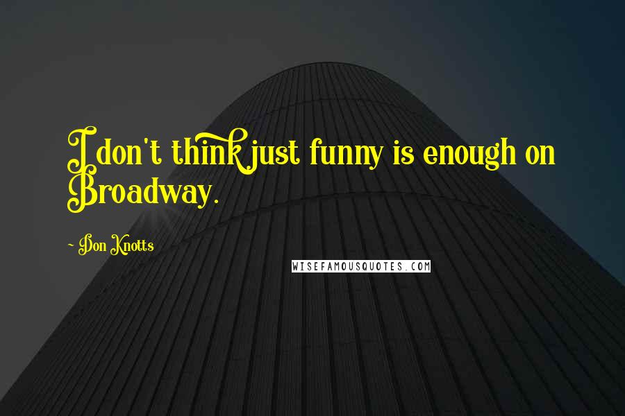 Don Knotts quotes: I don't think just funny is enough on Broadway.