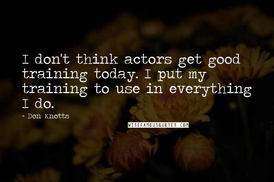 Don Knotts quotes: I don't think actors get good training today. I put my training to use in everything I do.