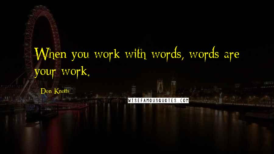 Don Knotts quotes: When you work with words, words are your work.