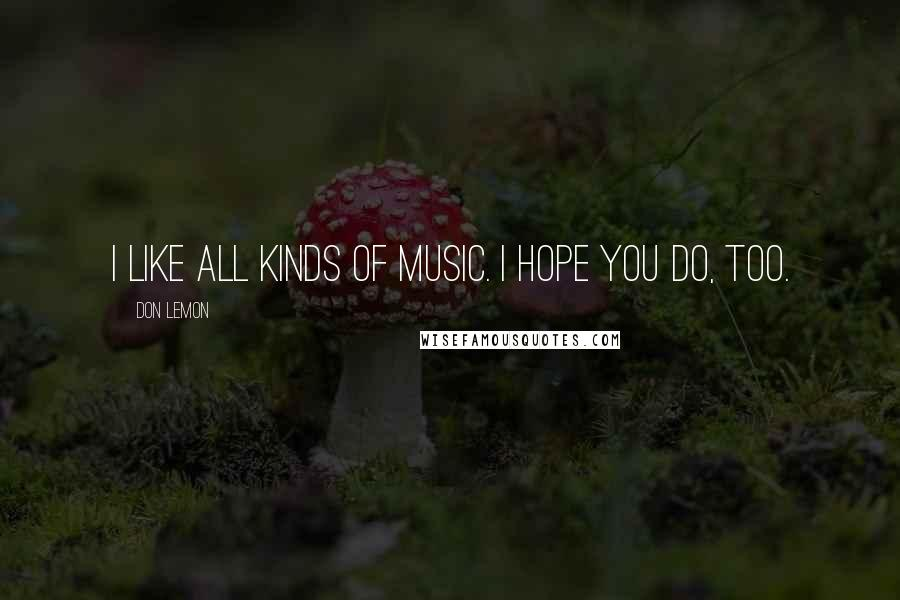 Don Lemon quotes: I like all kinds of music. I hope you do, too.