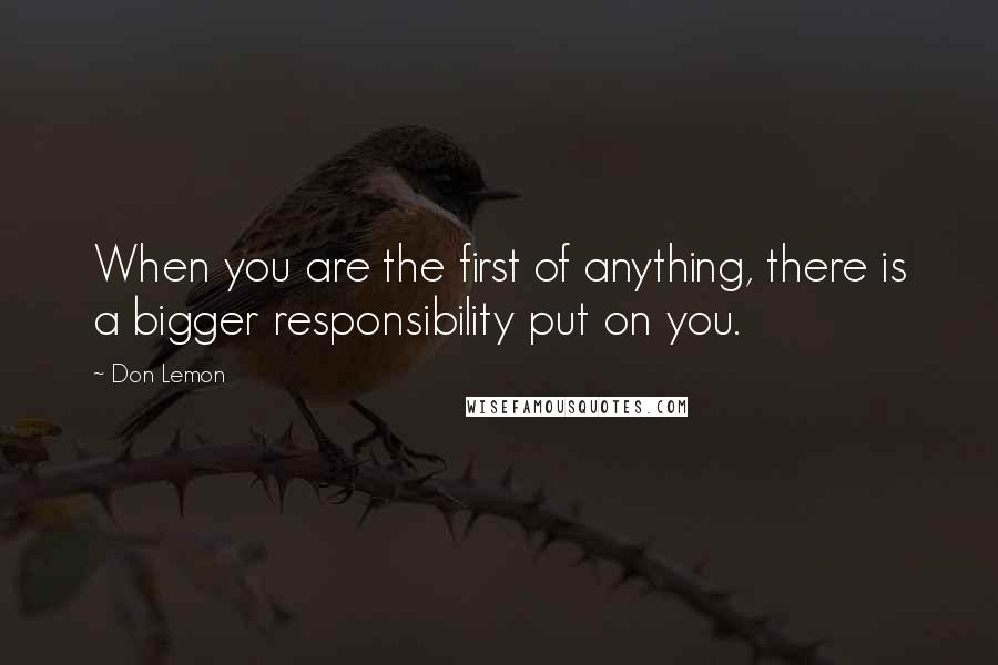 Don Lemon quotes: When you are the first of anything, there is a bigger responsibility put on you.