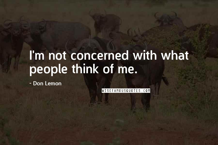 Don Lemon quotes: I'm not concerned with what people think of me.