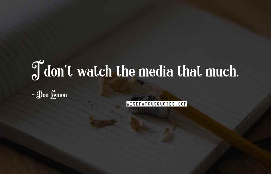 Don Lemon quotes: I don't watch the media that much.