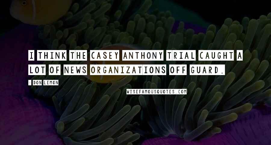 Don Lemon quotes: I think the Casey Anthony trial caught a lot of news organizations off guard.