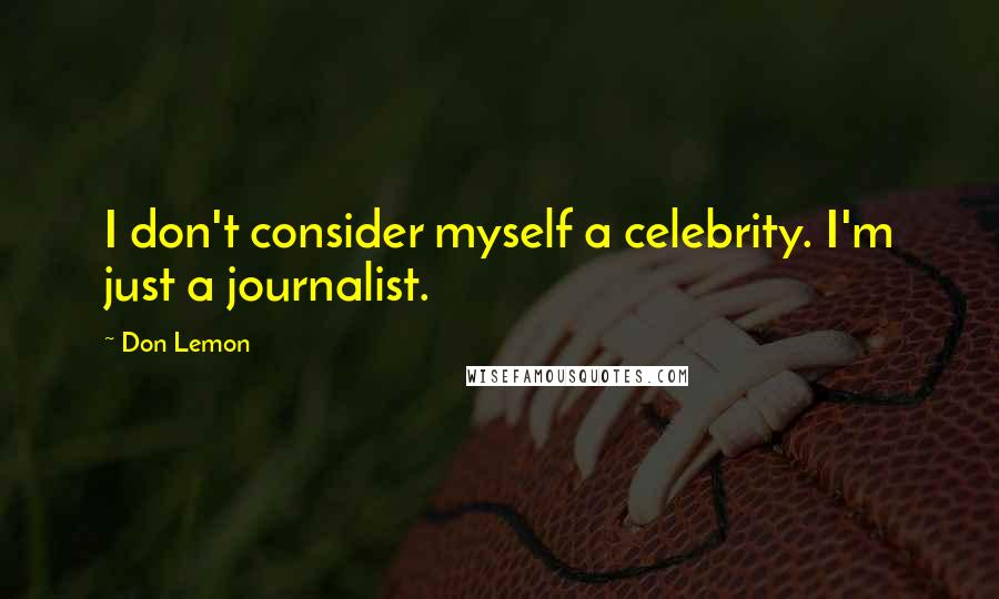 Don Lemon quotes: I don't consider myself a celebrity. I'm just a journalist.