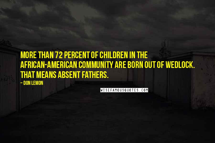 Don Lemon quotes: More than 72 percent of children in the African-American community are born out of wedlock. That means absent fathers.