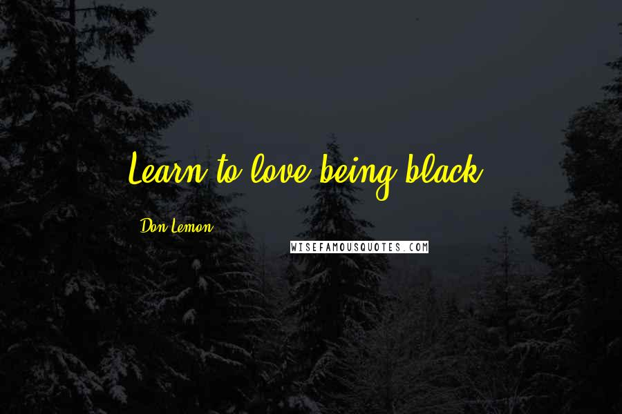 Don Lemon quotes: Learn to love being black.